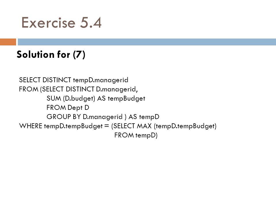 Exercise 5.4 Solution for (7) SELECT DISTINCT tempD.managerid