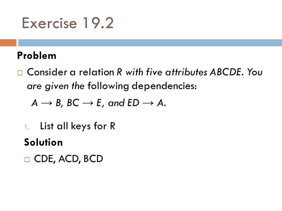 Exercise 19.2 Problem. Consider a relation R with five attributes ABCDE. You are given the following dependencies: