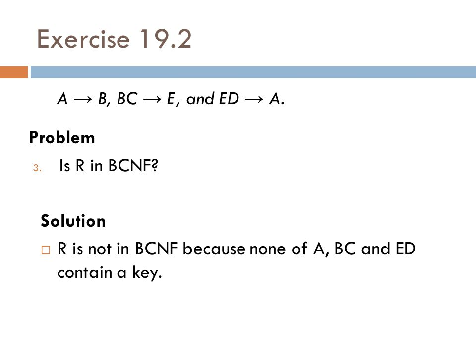 Exercise 19.2 A → B, BC → E, and ED → A. Problem Is R in BCNF