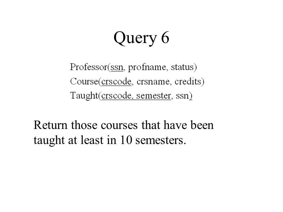 Query 6 Return those courses that have been taught at least in 10 semesters.