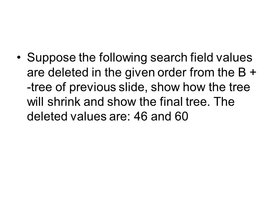 Suppose the following search field values are deleted in the given order from the B + -tree of previous slide, show how the tree will shrink and show the final tree.