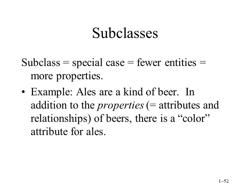 Subclasses Subclass = special case = fewer entities = more properties.
