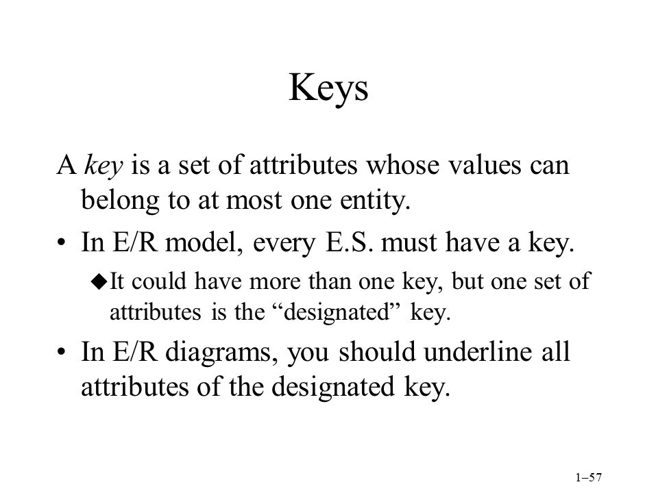 Keys A key is a set of attributes whose values can belong to at most one entity. In E/R model, every E.S. must have a key.
