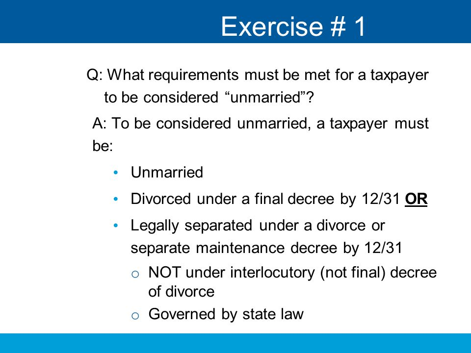 Exercise # 1 Q: What requirements must be met for a taxpayer to be considered unmarried A: To be considered unmarried, a taxpayer must be: