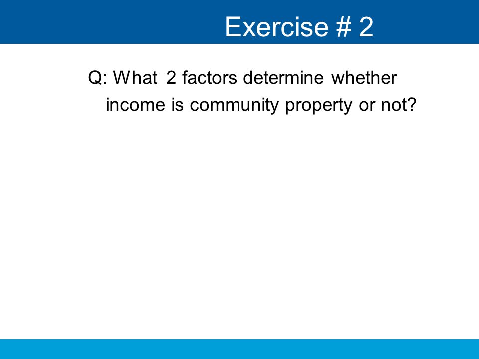 Exercise # 2 Q: What 2 factors determine whether income is community property or not