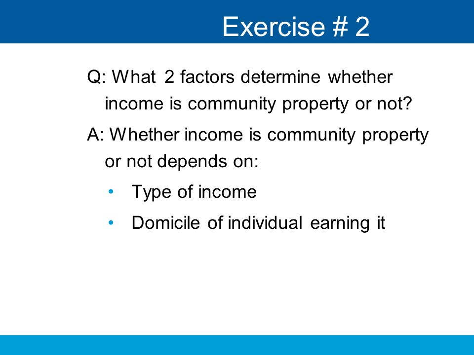 Exercise # 2 Q: What 2 factors determine whether income is community property or not A: Whether income is community property or not depends on: