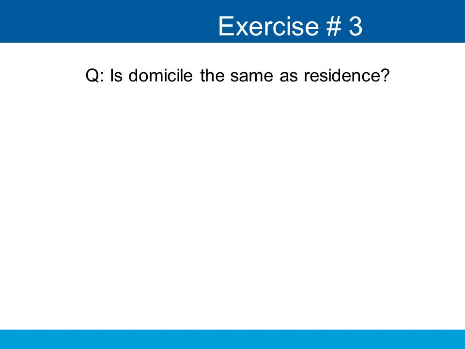 Exercise # 3 Q: Is domicile the same as residence