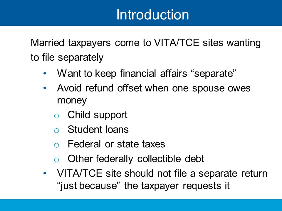 Introduction Married taxpayers come to VITA/TCE sites wanting to file separately. Want to keep financial affairs separate