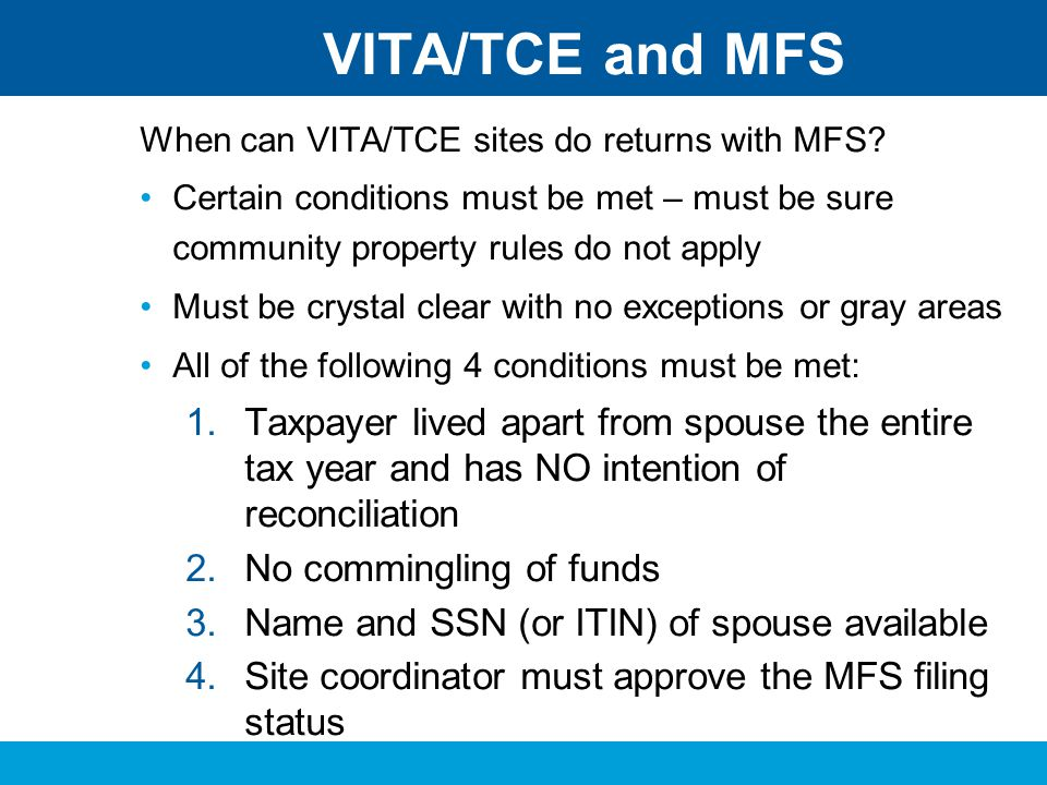 VITA/TCE and MFS When can VITA/TCE sites do returns with MFS Certain conditions must be met – must be sure community property rules do not apply.