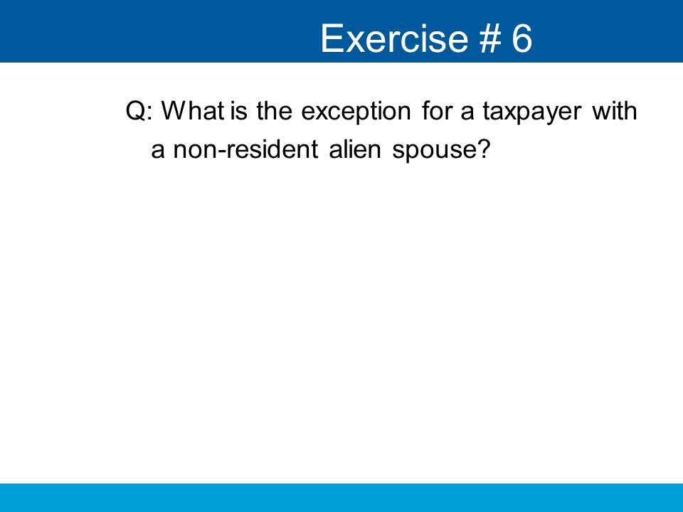 Exercise # 6 Q: What is the exception for a taxpayer with a non-resident alien spouse