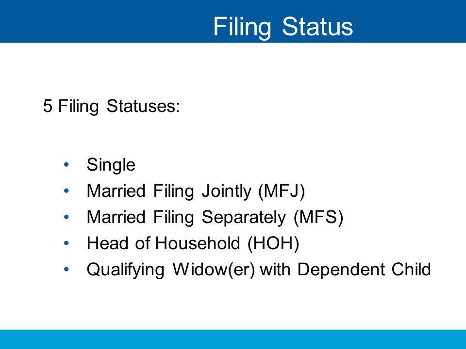 Filing Status 5 Filing Statuses: Single Married Filing Jointly (MFJ)