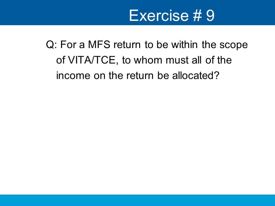 Exercise # 9 Q: For a MFS return to be within the scope of VITA/TCE, to whom must all of the income on the return be allocated