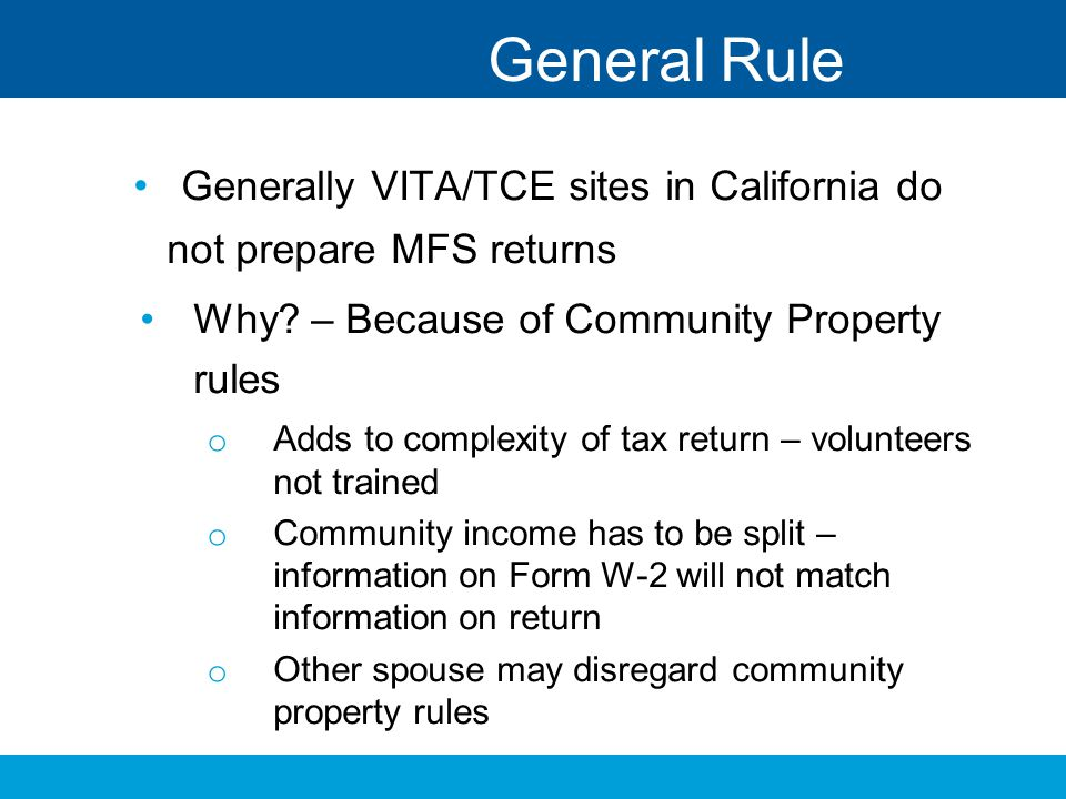 General Rule Generally VITA/TCE sites in California do not prepare MFS returns. Why – Because of Community Property rules.