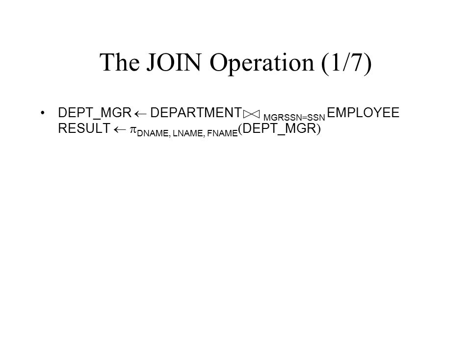 The JOIN Operation (1/7) DEPT_MGR  DEPARTMENT MGRSSN=SSN EMPLOYEE RESULT  DNAME, LNAME, FNAME(DEPT_MGR)