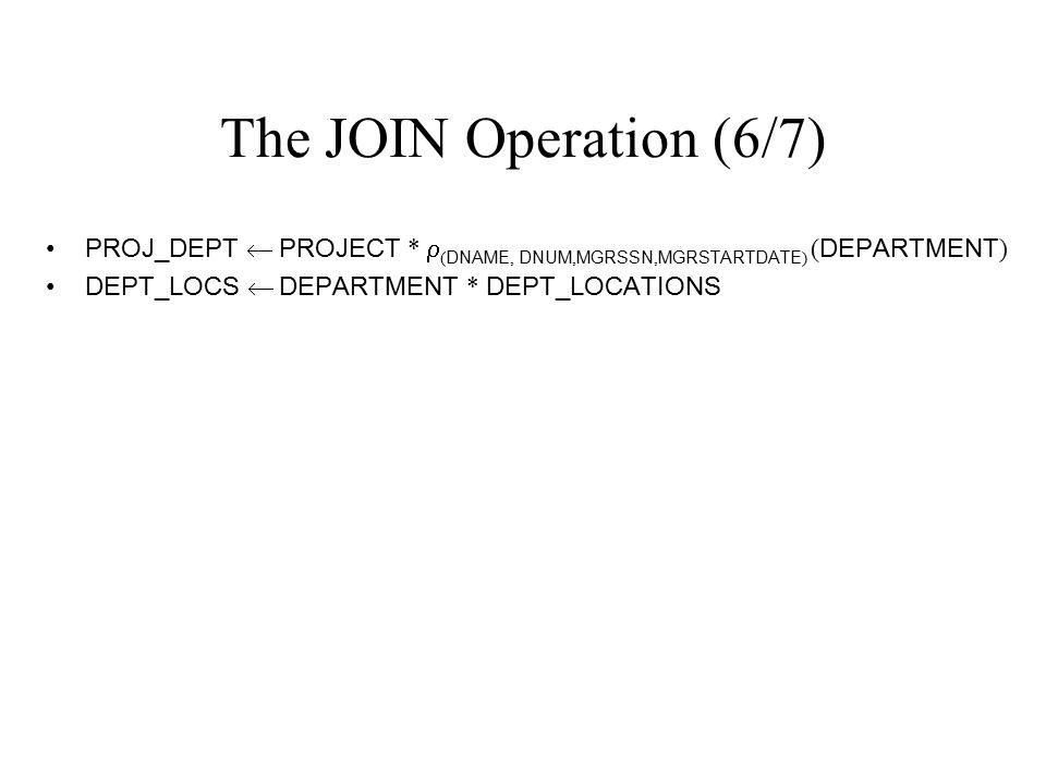 The JOIN Operation (6/7) PROJ_DEPT  PROJECT * (DNAME, DNUM,MGRSSN,MGRSTARTDATE) (DEPARTMENT) DEPT_LOCS  DEPARTMENT * DEPT_LOCATIONS.