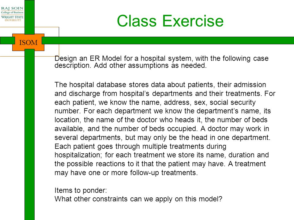 Class Exercise Design an ER Model for a hospital system, with the following case description. Add other assumptions as needed.