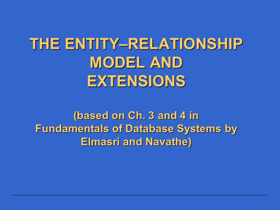 4/15/2017 THE ENTITY–RELATIONSHIP MODEL AND EXTENSIONS (based on Ch.