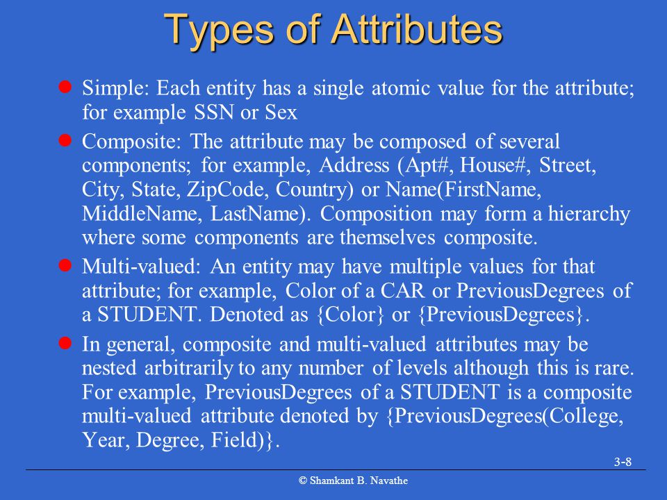 Types of Attributes Simple: Each entity has a single atomic value for the attribute; for example SSN or Sex.