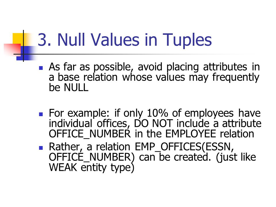 3. Null Values in Tuples As far as possible, avoid placing attributes in a base relation whose values may frequently be NULL.