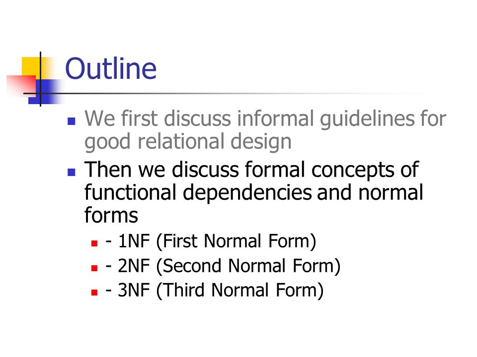 Outline We first discuss informal guidelines for good relational design. Then we discuss formal concepts of functional dependencies and normal forms.