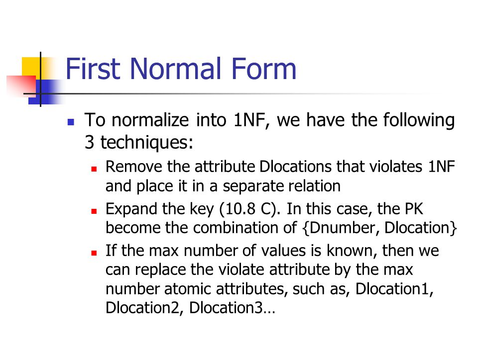 First Normal Form To normalize into 1NF, we have the following 3 techniques: