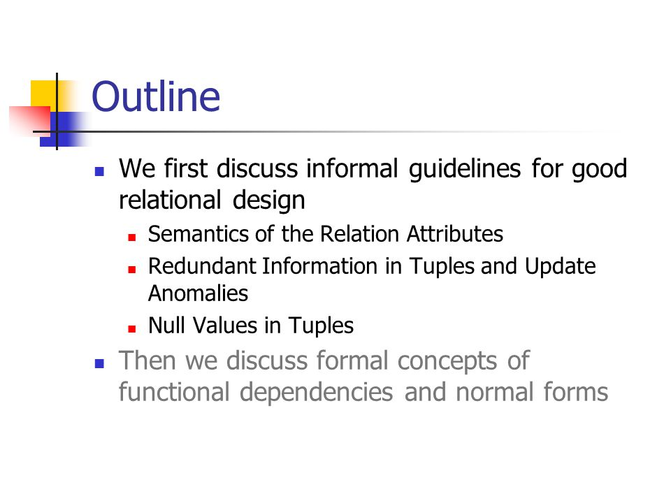 Outline We first discuss informal guidelines for good relational design. Semantics of the Relation Attributes.
