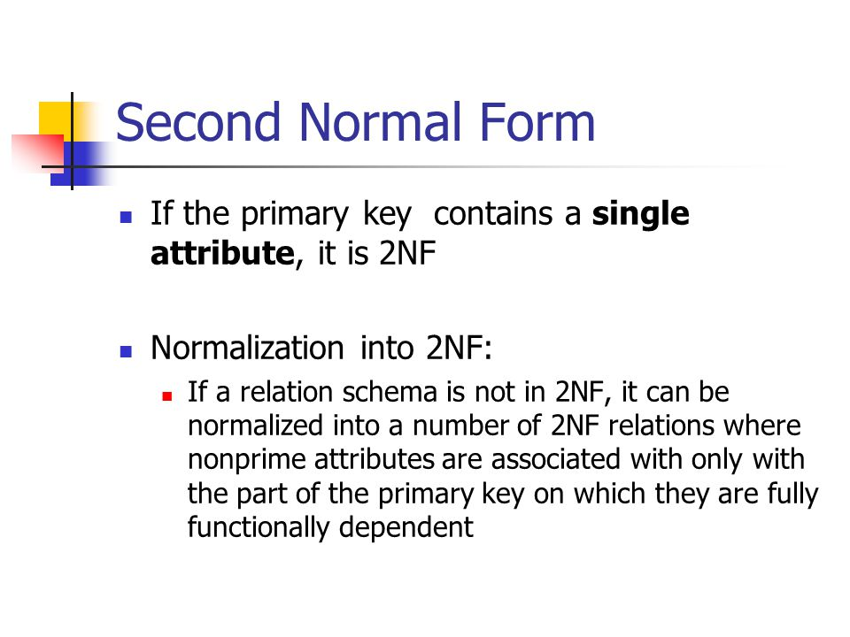 Second Normal Form If the primary key contains a single attribute, it is 2NF. Normalization into 2NF:
