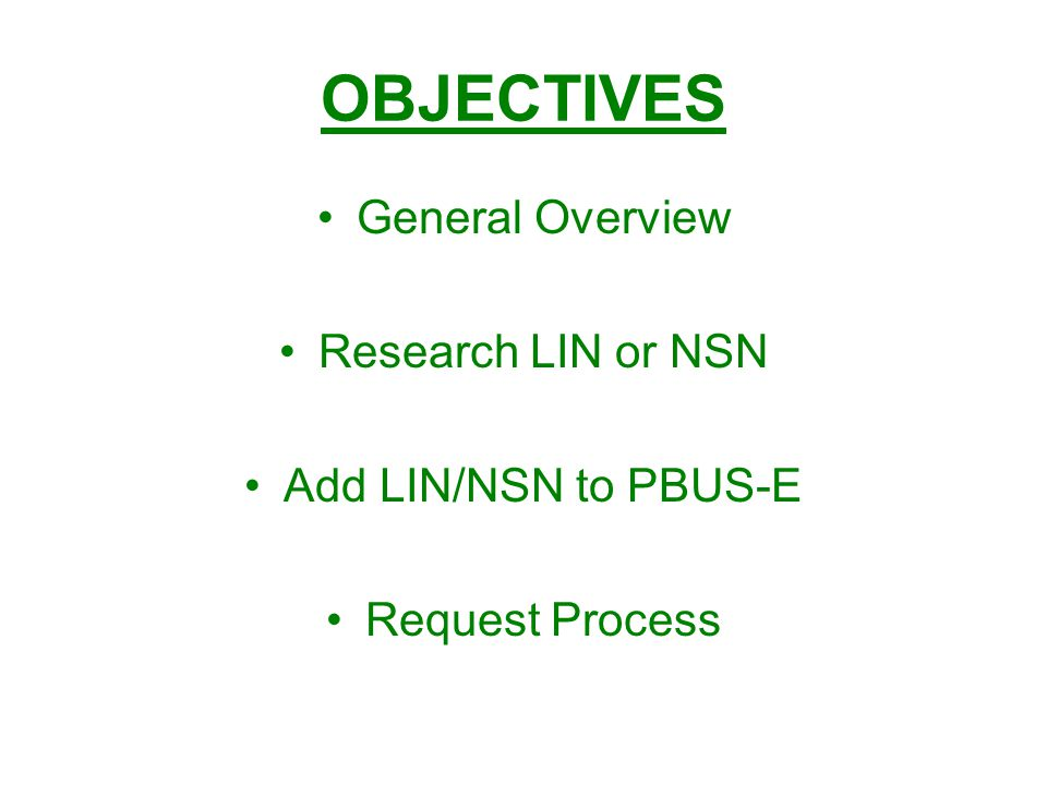 OBJECTIVES General Overview Research LIN or NSN Add LIN/NSN to PBUS-E