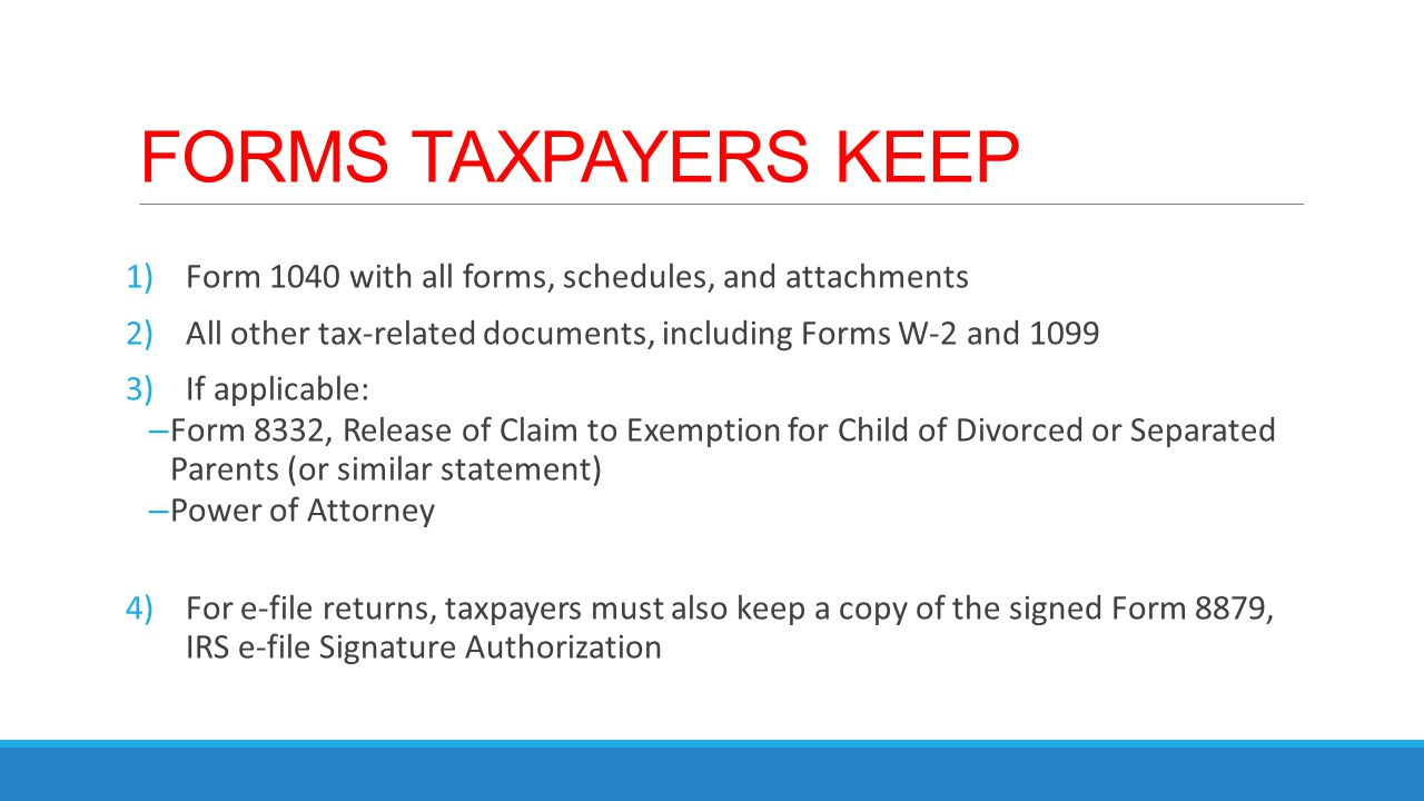 FORMS TAXPAYERS KEEP Form 1040 with all forms, schedules, and attachments. All other tax-related documents, including Forms W-2 and 1099.
