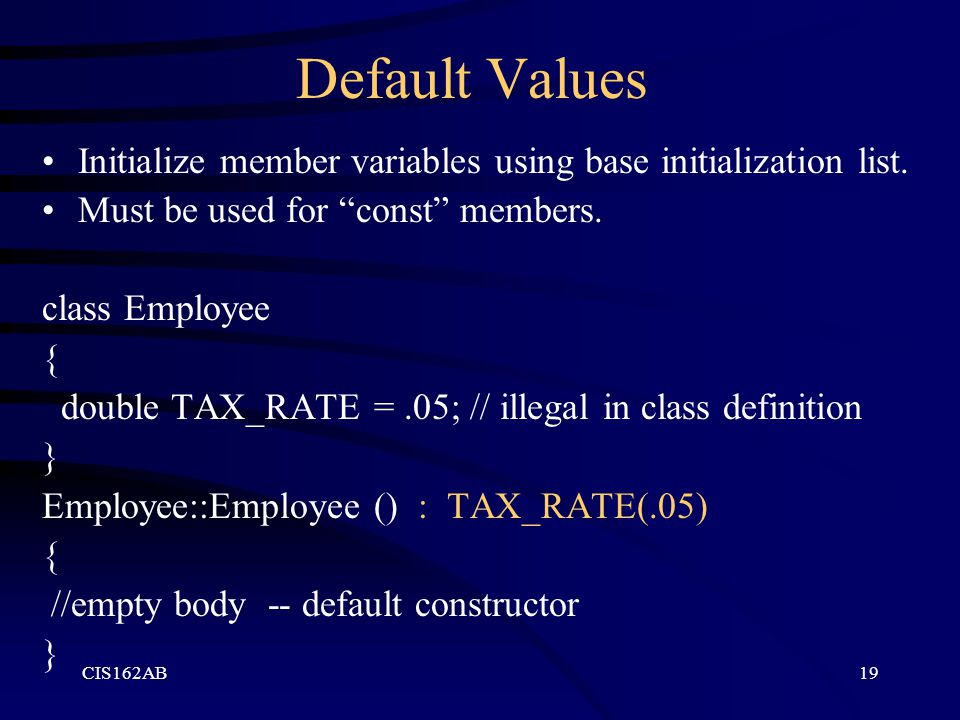 Default Values Initialize member variables using base initialization list. Must be used for const members.