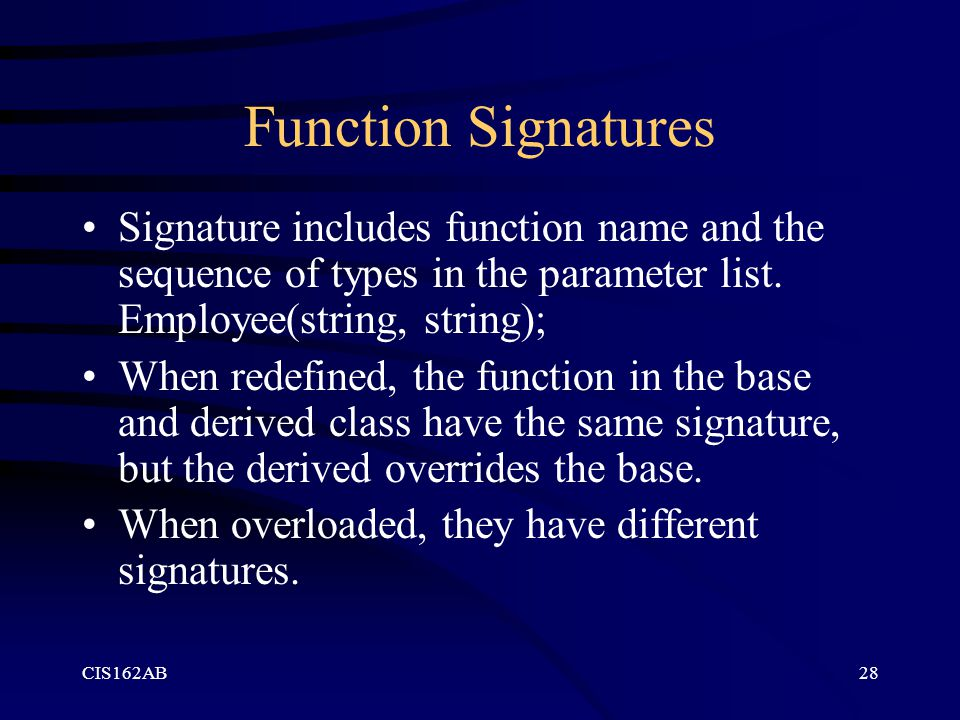 Function Signatures Signature includes function name and the sequence of types in the parameter list. Employee(string, string);