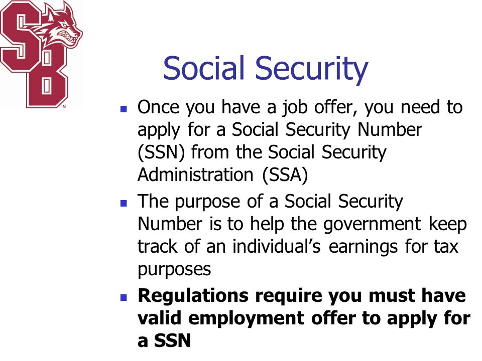 Social Security Once you have a job offer, you need to apply for a Social Security Number (SSN) from the Social Security Administration (SSA)