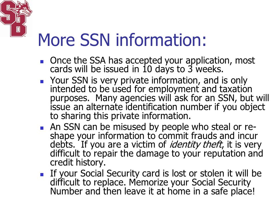 More SSN information: Once the SSA has accepted your application, most cards will be issued in 10 days to 3 weeks.