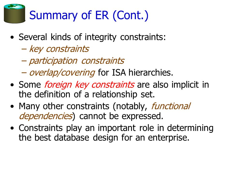 Summary of ER (Cont.) Several kinds of integrity constraints: