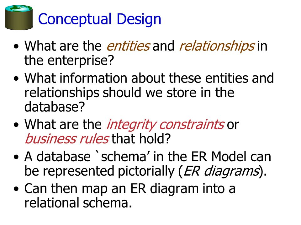 Conceptual Design What are the entities and relationships in the enterprise