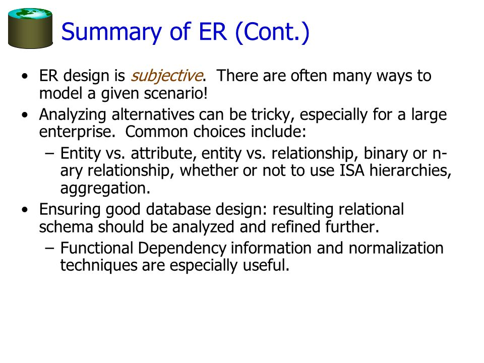 Summary of ER (Cont.) ER design is subjective. There are often many ways to model a given scenario!