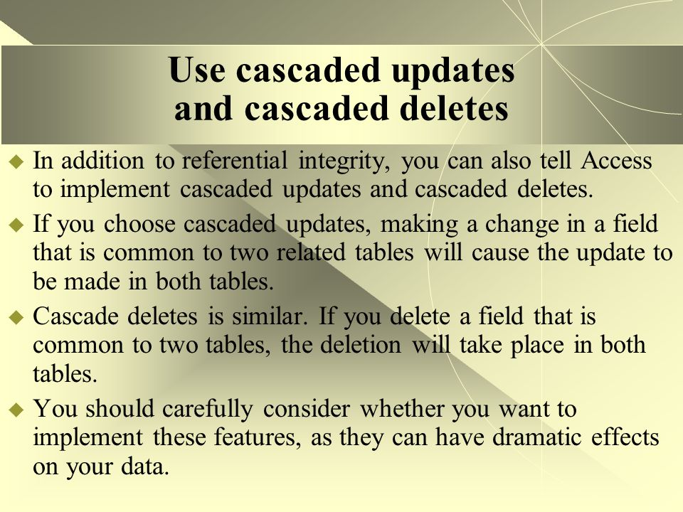 Use cascaded updates and cascaded deletes