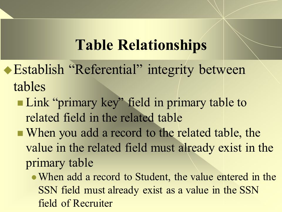 Table Relationships Establish Referential integrity between tables