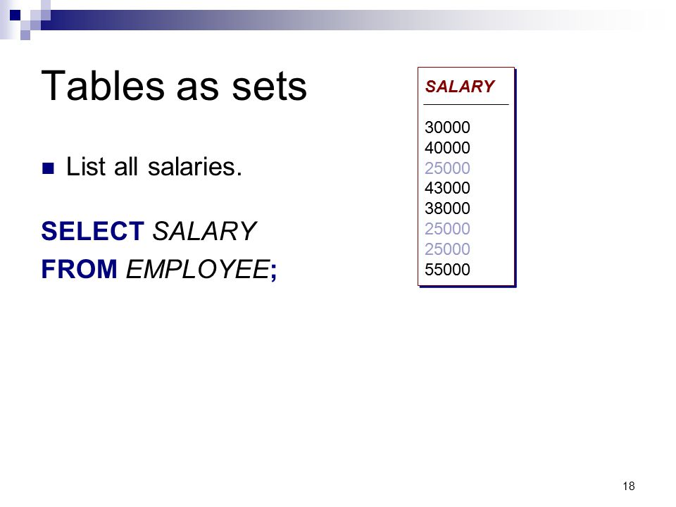 Tables as sets List all salaries. SELECT SALARY FROM EMPLOYEE; SALARY