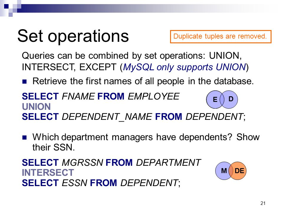 Set operations Duplicate tuples are removed. Queries can be combined by set operations: UNION, INTERSECT, EXCEPT (MySQL only supports UNION)