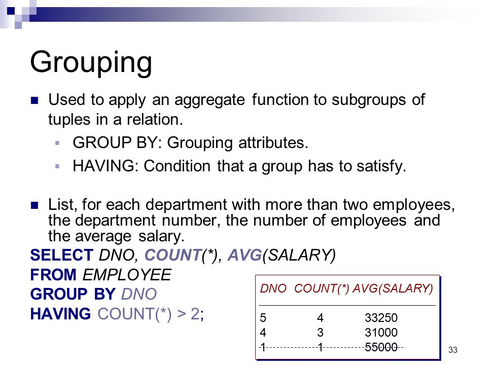 Grouping Used to apply an aggregate function to subgroups of tuples in a relation. GROUP BY: Grouping attributes.