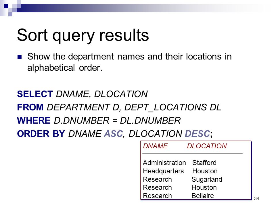 Sort query results Show the department names and their locations in alphabetical order. SELECT DNAME, DLOCATION.