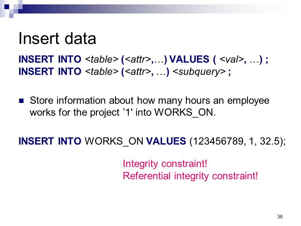 Insert data INSERT INTO <table> (<attr>,…) VALUES ( <val>, …) ; INSERT INTO <table> (<attr>, …) <subquery> ;