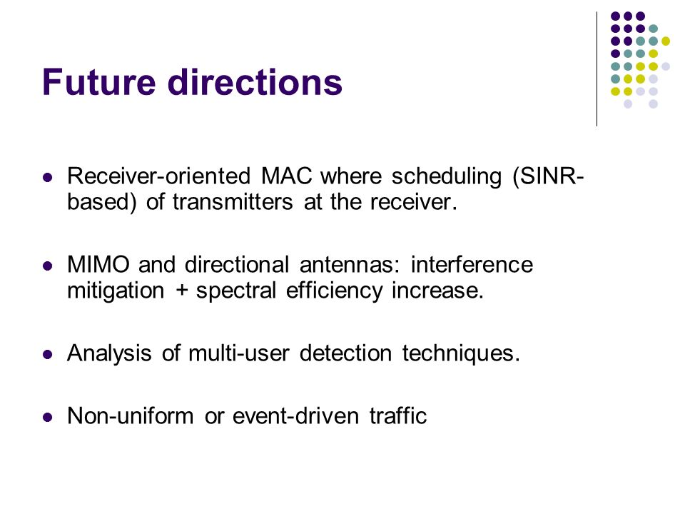 Future directions Receiver-oriented MAC where scheduling (SINR-based) of transmitters at the receiver.
