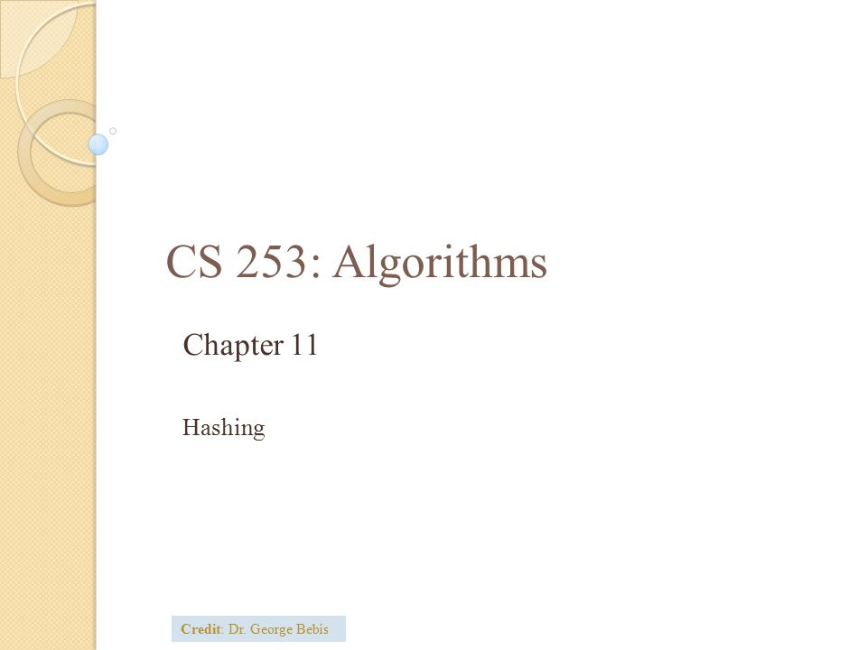 CS 253: Algorithms Chapter 11 Hashing Credit: Dr. George Bebis