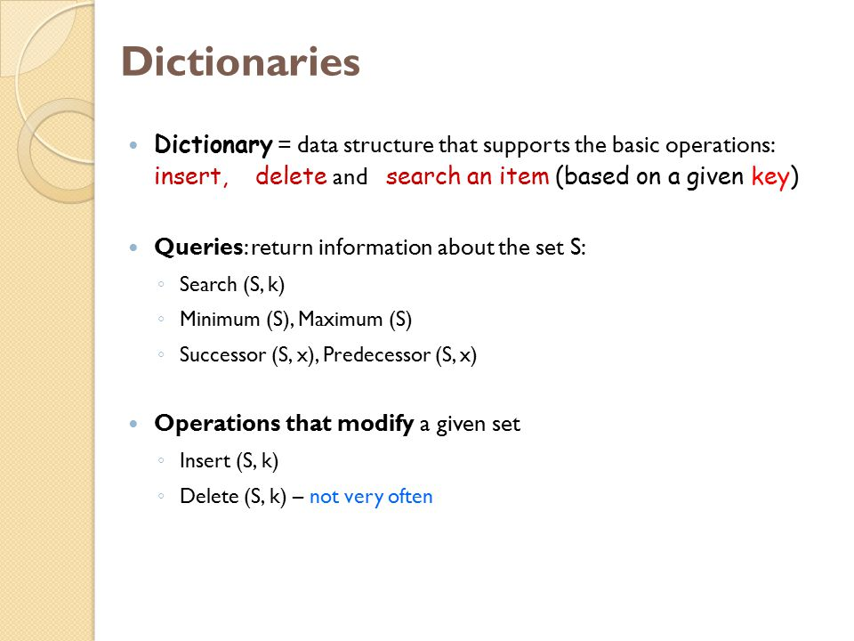 Dictionaries Dictionary = data structure that supports the basic operations: insert, delete and search an item (based on a given key)