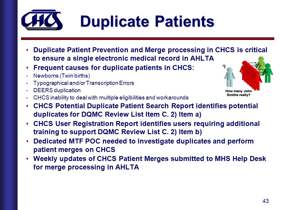 Duplicate Patients Duplicate Patient Prevention and Merge processing in CHCS is critical to ensure a single electronic medical record in AHLTA.