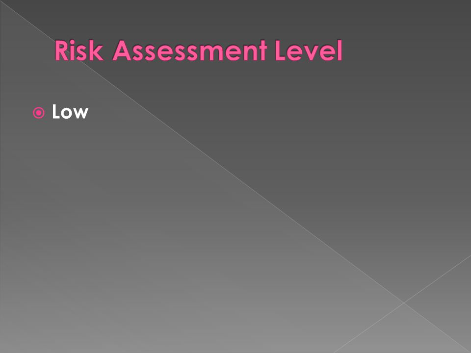 Risk Assessment Level Low Risk assessment level is low