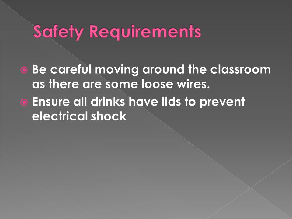 Safety Requirements Be careful moving around the classroom as there are some loose wires. Ensure all drinks have lids to prevent electrical shock.