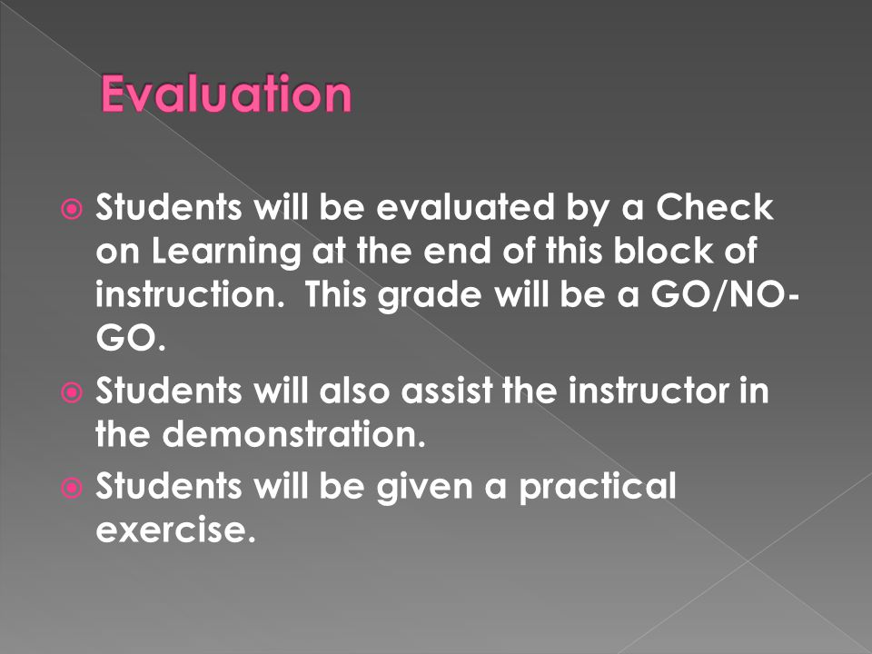Evaluation Students will be evaluated by a Check on Learning at the end of this block of instruction. This grade will be a GO/NO-GO.